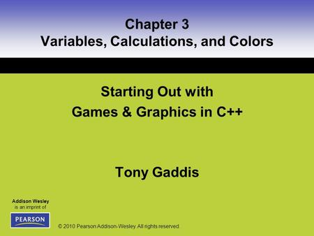 Addison Wesley is an imprint of © 2010 Pearson Addison-Wesley. All rights reserved. Chapter 3 Variables, Calculations, and Colors Starting Out with Games.