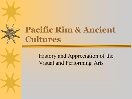 Pacific Rim & Ancient Cultures History and Appreciation of the Visual and Performing Arts.