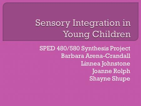 SPED 480/580 Synthesis Project Barbara Arena-Crandall Linnea Johnstone Joanne Rolph Shayne Shupe.