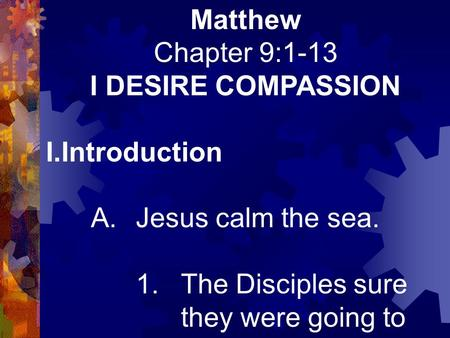 Matthew Chapter 9:1-13 I DESIRE COMPASSION I.Introduction A.Jesus calm the sea. 1.The Disciples sure they were going to die!