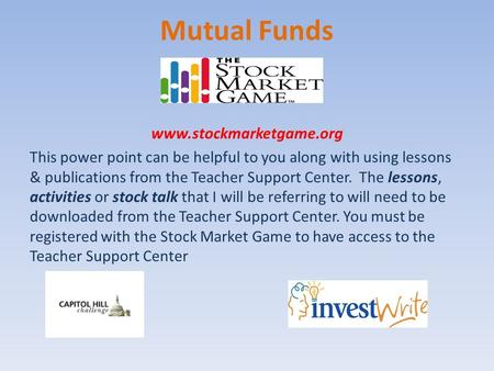 Mutual Funds www.stockmarketgame.org This power point can be helpful to you along with using lessons & publications from the Teacher Support Center. The.