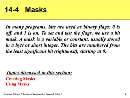 Computer Science: A Structured Programming Approach Using C1 14-4 Masks In many programs, bits are used as binary flags: 0 is off, and 1 is on. To set.