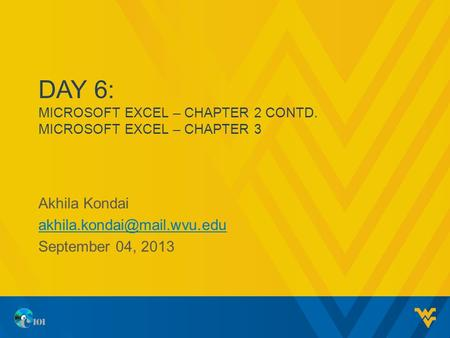 DAY 6: MICROSOFT EXCEL – CHAPTER 2 CONTD. MICROSOFT EXCEL – CHAPTER 3 Akhila Kondai September 04, 2013.