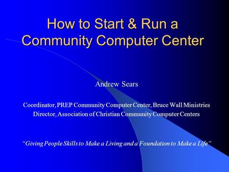 How to Start & Run a Community Computer Center Andrew Sears Coordinator, PREP Community Computer Center, Bruce Wall Ministries Director, Association of.