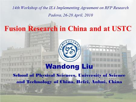14th Workshop of the IEA Implementing Agreement on RFP Research Padova, 26-28 April, 2010 Wandong Liu School of Physical Sciences, University of Science.