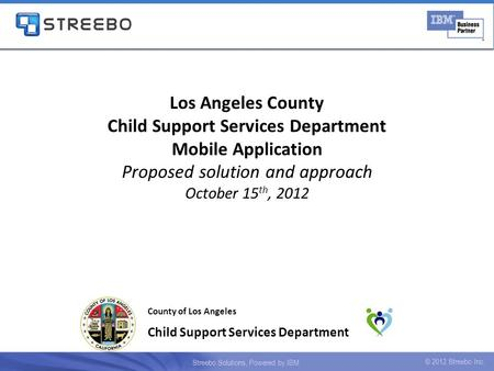 Los Angeles County Child Support Services Department Mobile Application Proposed solution and approach October 15 th, 2012 County of Los Angeles Child.