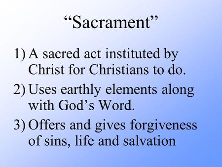 """Sacrament"" 1)A sacred act instituted by Christ for Christians to do. 2)Uses earthly elements along with God's Word. 3)Offers and gives forgiveness of."