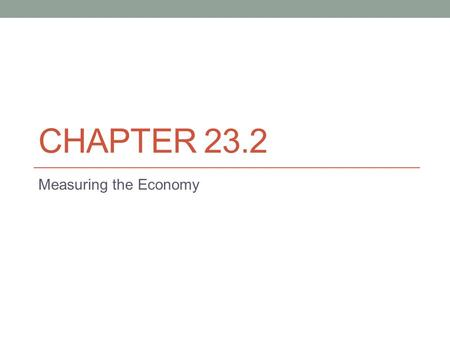 "CHAPTER 23.2 Measuring the Economy. Why is it important to measure ""the economy?"" What is meant by ""the economy?"" What is the purpose of measuring the."