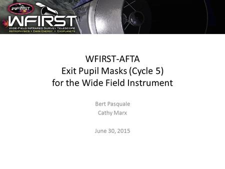 WFIRST-AFTA Exit Pupil Masks (Cycle 5) for the Wide Field Instrument Bert Pasquale Cathy Marx June 30, 2015.