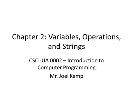 Chapter 2: Variables, Operations, and Strings CSCI-UA 0002 – Introduction to Computer Programming Mr. Joel Kemp.