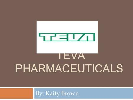 TEVA PHARMACEUTICALS By: Kaity Brown. About Teva  Established in 1901. Became TEVA pharmaceuticals in the 1930s  Currently their headquarters is in.