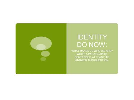 IDENTITY DO NOW: WHAT MAKES US WHO WE ARE? WRITE A PARAGRAPH (6 SENTENCES, AT LEAST) TO ANSWER THIS QUESTION.