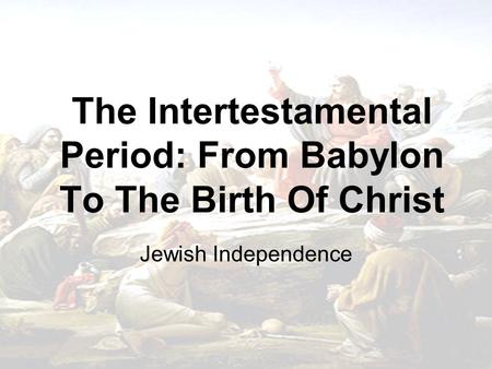 The Intertestamental Period: From Babylon To The Birth Of Christ Jewish Independence.