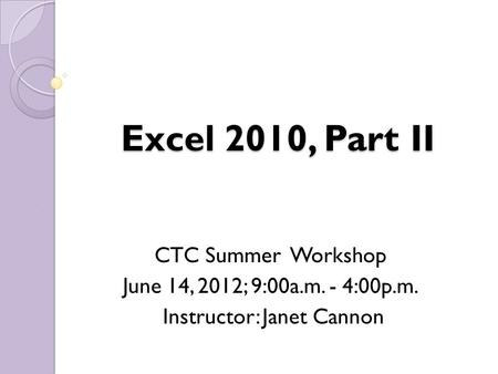 Excel 2010, Part II CTC Summer Workshop June 14, 2012; 9:00a.m. - 4:00p.m. Instructor: Janet Cannon.