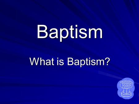Baptism What is Baptism? Question 1 Why is the water we use in Baptism not just plain water?