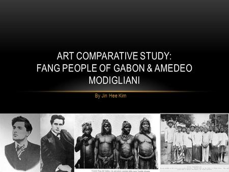 By Jin Hee Kim ART COMPARATIVE STUDY: FANG PEOPLE OF GABON & AMEDEO MODIGLIANI.
