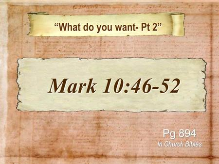 """What do you want- Pt 2"" ""What do you want- Pt 2"" Pg 894 In Church Bibles Mark 10:46-52 Mark 10:46-52."