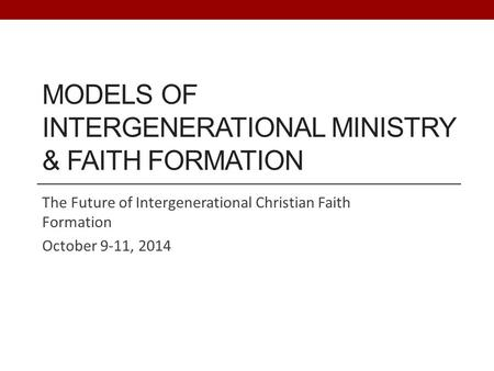 MODELS OF INTERGENERATIONAL MINISTRY & FAITH FORMATION The Future of Intergenerational Christian Faith Formation October 9-11, 2014.