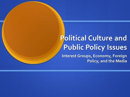 Political Culture and Public Policy Issues Interest Groups, Economy, Foreign Policy, and the Media.