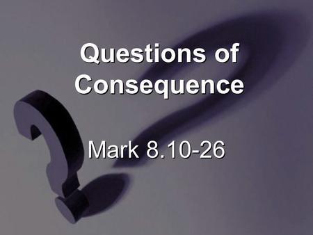Mark 8.10-26 Questions of Consequence. 10 [H]e got into the boat with His disciples and went to the region of Dalmanutha.