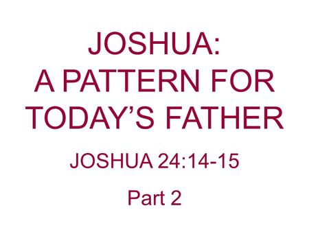 JOSHUA: A PATTERN FOR TODAY'S FATHER JOSHUA 24:14-15 Part 2.