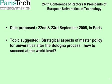 1 24 th Conference of Rectors & Presidents of European Universities of Technology Date proposed : 22nd & 23rd September 2005, in Paris Topic suggested.