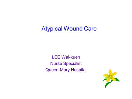 Atypical Wound Care LEE Wai-kuen Nurse Specialist Queen Mary Hospital.