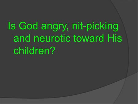 Is God angry, nit-picking and neurotic toward His children?