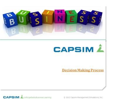 © 2012 Capsim Management Simulations, Inc.Unforgettable Business Learning Decision Making Process.