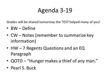 Agenda 3-19 Grades will be shared tomorrow, the TEST helped many of you! BW – Define CW – Notes (remember to summarize key information) HW – 7 Regents.