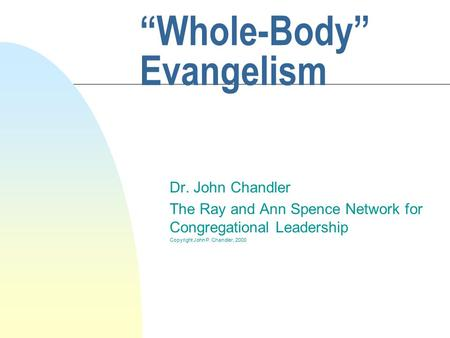 """Whole-Body"" Evangelism Dr. John Chandler The Ray and Ann Spence Network for Congregational Leadership Copyright John P. Chandler, 2000."