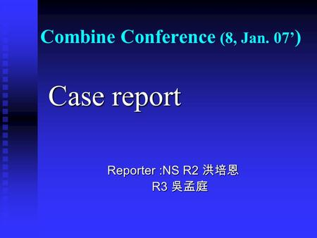 Combine Conference (8, Jan. 07' ) Case report Case report Reporter :NS R2 洪培恩 Reporter :NS R2 洪培恩 R3 吳孟庭 R3 吳孟庭.