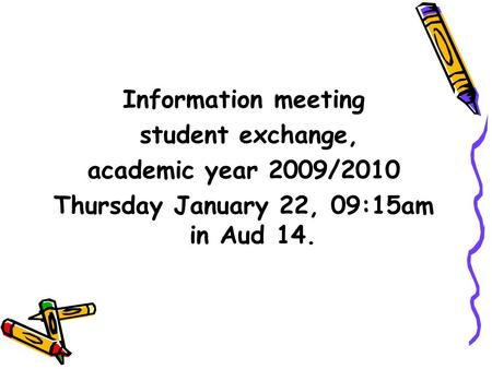 Information meeting student exchange, academic year 2009/2010 Thursday January 22, 09:15am in Aud 14.