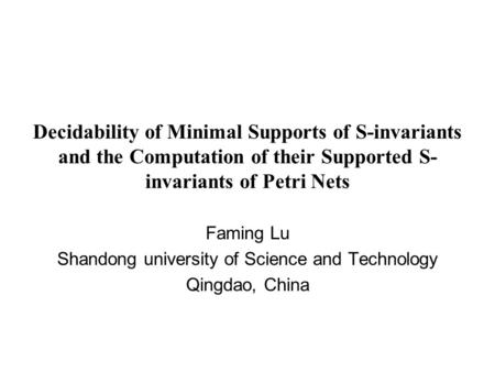 Decidability of Minimal Supports of S-invariants and the Computation of their Supported S- invariants of Petri Nets Faming Lu Shandong university of Science.