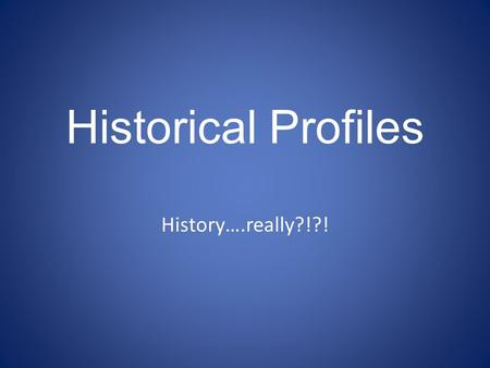 Historical Profiles History….really?!?!. What do we have to do? 1) Get assigned time period – Greece, French, Russian, American….. 2) Read through 3)