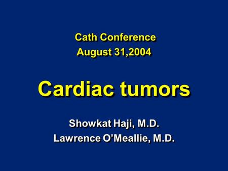 Showkat Haji, M.D. Lawrence O'Meallie, M.D. Showkat Haji, M.D. Lawrence O'Meallie, M.D. Cath Conference August 31,2004 Cardiac tumors Cath Conference August.