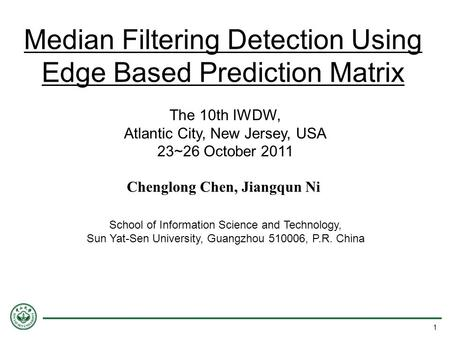 Median Filtering Detection Using Edge Based Prediction Matrix The 10th IWDW, Atlantic City, New Jersey, USA 23~26 October 2011 School of Information Science.