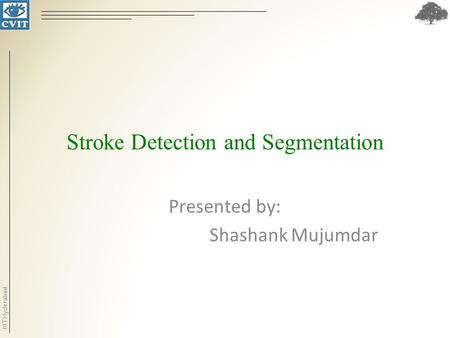 IIIT Hyderabad Stroke Detection and Segmentation Presented by: Shashank Mujumdar.