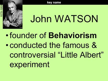 "John WATSON founder of Behaviorism conducted the famous & controversial ""Little Albert"" experiment key name 1878-1958."