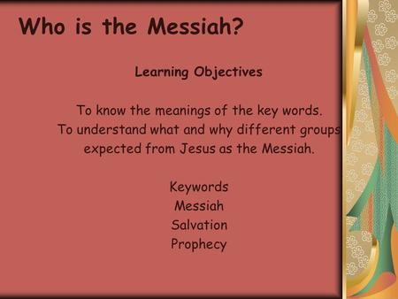 Learning Objectives To know the meanings of the key words. To understand what and why different groups expected from Jesus as the Messiah. Keywords Messiah.