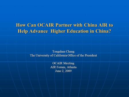 How Can OCAIR Partner with China AIR to Help Advance Higher Education in China? Tongshan Chang The University of California Office of the President OCAIR.