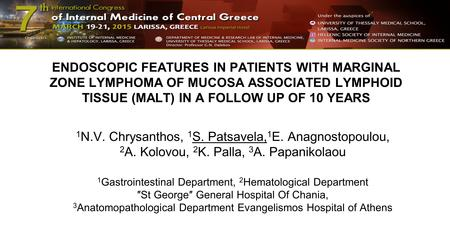 ENDOSCOPIC FEATURES IN PATIENTS WITH MARGINAL ZONE LYMPHOMA OF MUCOSA ASSOCIATED LYMPHOID TISSUE (MALT) IN A FOLLOW UP OF 10 YEARS 1 N.V. Chrysanthos,