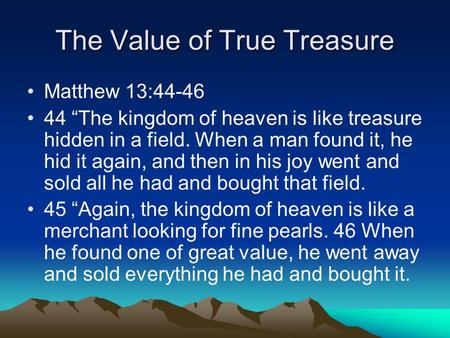 "The Value of True Treasure Matthew 13:44-46 44 ""The kingdom of heaven is like treasure hidden in a field. When a man found it, he hid it again, and then."
