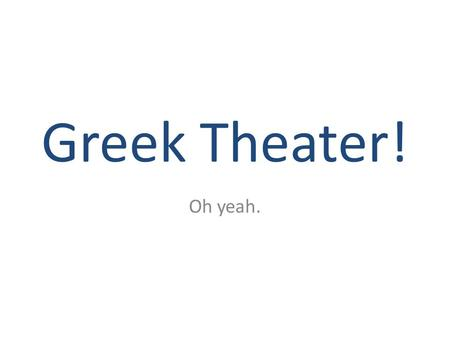 Greek Theater! Oh yeah.. History Origins – Dances and song – In honor of Dionysus Ritualistic celebrations – Suspension of business – Week-long festivals.