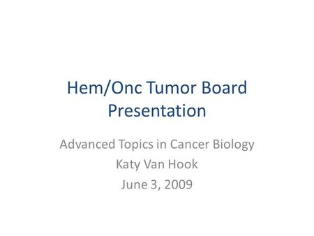 Hem/Onc Tumor Board Presentation Advanced Topics in Cancer Biology Katy Van Hook June 3, 2009.
