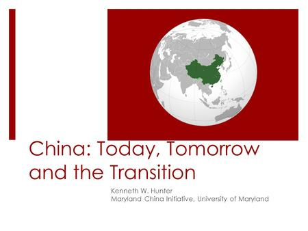 China: Today, Tomorrow and the Transition Kenneth W. Hunter Maryland China Initiative, University of Maryland.