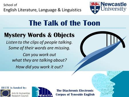 School of English Literature, Language & Linguistics The Talk of the Toon DECTE is funded by: The Diachronic Electronic Corpus of Tyneside English Mystery.