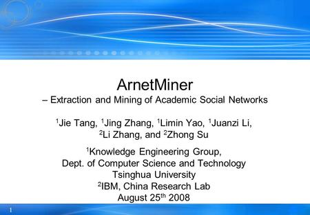 1 ArnetMiner – Extraction and Mining of Academic Social Networks 1 Jie Tang, 1 Jing Zhang, 1 Limin Yao, 1 Juanzi Li, 2 Li Zhang, and 2 Zhong Su 1 Knowledge.