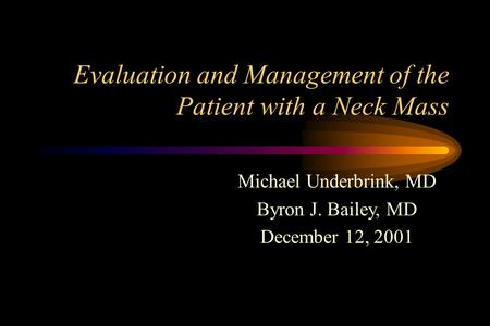 Evaluation and Management of the Patient with a Neck Mass Michael Underbrink, MD Byron J. Bailey, MD December 12, 2001.