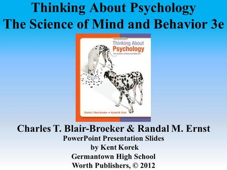 Thinking About Psychology The Science of Mind and Behavior 3e Charles T. Blair-Broeker & Randal M. Ernst PowerPoint <strong>Presentation</strong> Slides by Kent Korek Germantown.